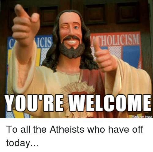 Funny You Re Welcome Meme : Holicism you re welcome made on imgur to all the atheists