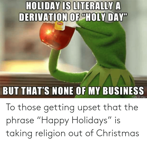 """Thats None Of My Business: HOLIDAY IS LITERALLY A  DERIVATION OF """"HOLY DAY""""  BUT THAT'S NONE OF MY BUSINESS  made on imgur To those getting upset that the phrase """"Happy Holidays"""" is taking religion out of Christmas"""