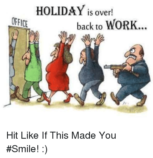 Memes, 🤖, and  Back to Work: HOLIDAY IS over!  OFFICE  back to WORK... Hit Like If This Made You #Smile! :)