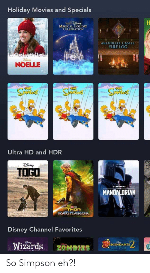 Disney, Movies, and Zombies: Holiday Movies and Specials  MAGICAL HOLDAY  CELEBRATION  ARENDELLE CASTLE  YULE LOG  NOELLE  THe  He  Sietas  Ultra HD and HDR  DiSNEp  TOGO  STALWARS  MANDALORIAN  THOR  RAGNAR OK  Disney Channel Favorites  Wizards  SDESCENDANTS  ZOMBIES So Simpson eh?!