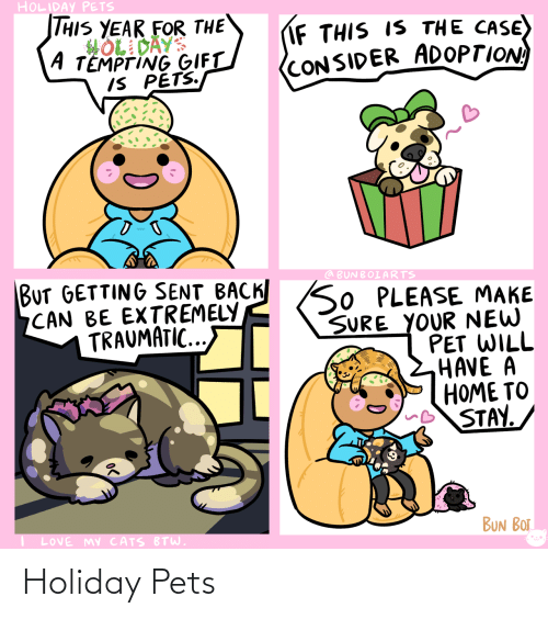 tempting: HOLIDAY PETS  THIS YEAR FOR THE  HOL DAYS  A TEMPTING GIFT  IS PETS.  IF THIS IS THE CASE)  (CONSIDER ADOPTION  BUT GETTING SENT BACK SO PLEASE MAKE  CAN BE EXTREMELY  TRAUMATIC...  @ BUNBOIARTS  SURE YOUR NEW  PET WILL  HAVE A  HOME TO  STAY.  BUN BOT  LOVE MY CATS BTW. Holiday Pets