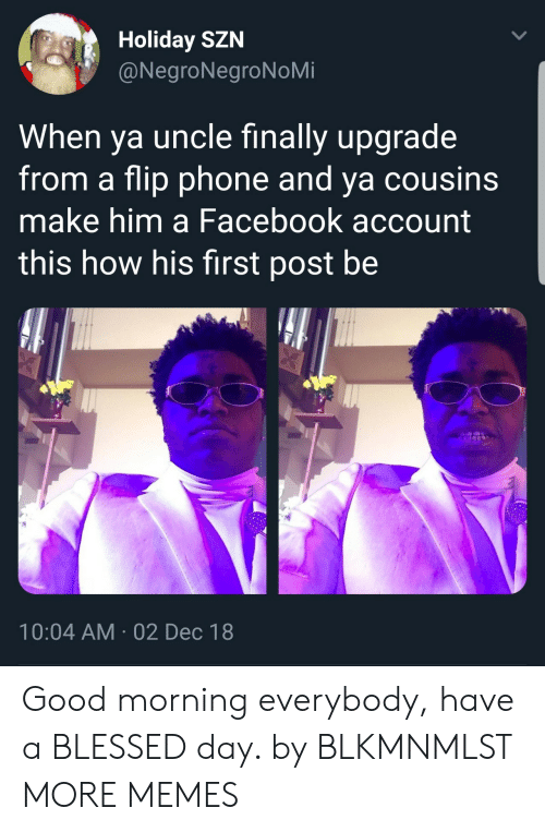 blessed day: Holiday SZN  @NegroNegroNoMi  When ya uncle finally upgrade  from a flip phone and ya cousins  make him a Facebook account  this how his first post be  10:04 AM 02 Dec 18 Good morning everybody, have a BLESSED day. by BLKMNMLST MORE MEMES