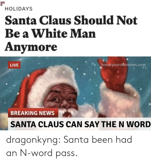 White Man: HOLIDAYS  Santa Claus Should Not  Be a White Man  Anymore  breakyourownnews.com  LIVE  BREAKING NEWS  SANTA CLAUS CAN SAY THE N WORD dragonkyng:    Santa been had an N-word pass.