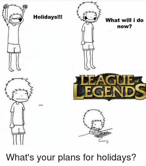 league of legend: Holidays!!!  What will i do  now?  LEAGUE  of  LEGENDS What's your plans for holidays?