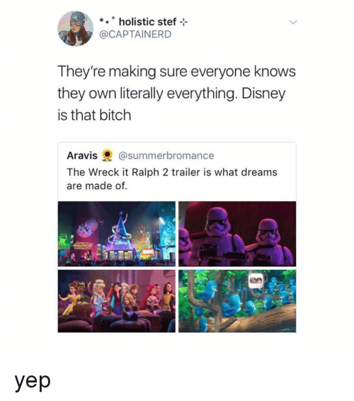 Wreck It: *holistic stef  @CAPTAINERD  They're making sure everyone knows  they own literally everything. Disney  is that bitch  Aravis@summerbromance  The Wreck it Ralph 2 trailer is what dreams  are made of. yep