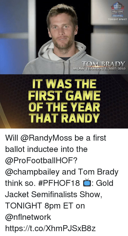 Memes, Tom Brady, and Game: HOLL FAME  TONIGHT 8PM ET  TOM BRADY  MOSS TEAMMATE, 2007-2010  IT WAS THE  FIRST GAME  OF THE YEAR  THAT RANDY Will @RandyMoss be a first ballot inductee into the @ProFootballHOF?  @champbailey and Tom Brady think so. #PFHOF18  📺: Gold Jacket Semifinalists Show, TONIGHT 8pm ET on @nflnetwork https://t.co/XhmPJSxB8z