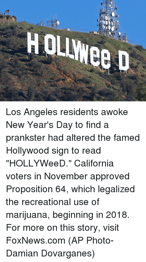"""proposition: HOLLWee D  HOLIYee D Los Angeles residents awoke New Year's Day to find a prankster had altered the famed Hollywood sign to read """"HOLLYWeeD."""" California voters in November approved Proposition 64, which legalized the recreational use of marijuana, beginning in 2018. For more on this story, visit FoxNews.com (AP Photo-Damian Dovarganes)"""