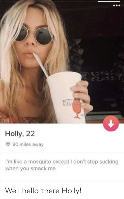 Dont Stop: Holly, 22  90 miles away  I'm like a mosquito except I don't stop sucking  when you smack me Well hello there Holly!