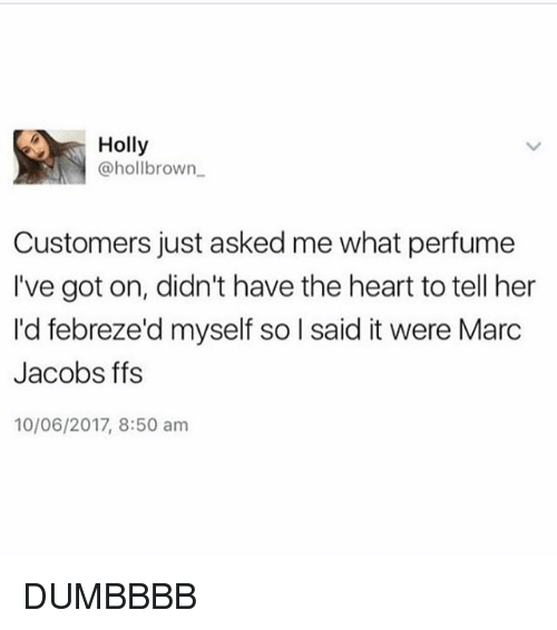 Marc Jacobs: Holly  @hollbrown  Customers just asked me what perfume  I've got on, didn't have the heart to tell her  Id febreze'd myself so l said it were Marc  Jacobs ffs  10/06/2017, 8:50 am DUMBBBB