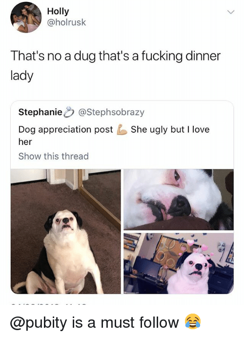 Fucking, Love, and Ugly: Holly  @holrusk  That's no a dug that's a fucking dinner  lady  StephanieO @Stephsobrazy  Dog appreciation postShe ugly but I love  her  Show this thread @pubity is a must follow 😂