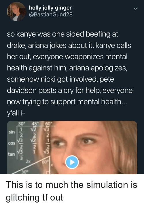 Beefing: holly jolly ginger  @BastianGund28  so kanye was one sided beefing at  drake, ariana jokes about it, kanye calls  her out, everyone weaponizes mental  health against him, ariana apologizes,  somehow nicki got involved, pete  davidson posts a cry for help, everyone  now trying to support mental health  y'all i-  30 45 60  sin  COS  tan  2x  30° This is to much the simulation is glitching tf out