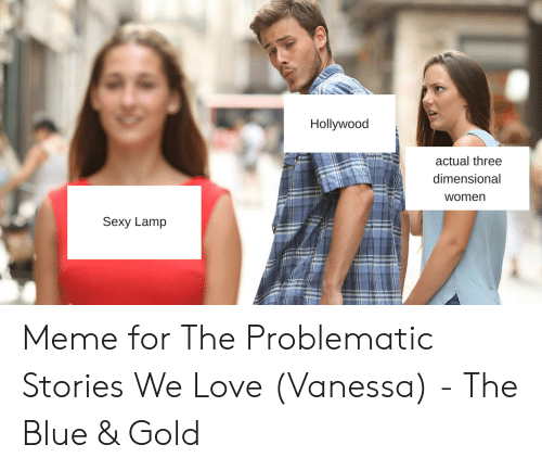 I Love Gold Meme: Hollywood  actual three  dimensional  womern  Sexy Lamp Meme for The Problematic Stories We Love (Vanessa) - The Blue & Gold