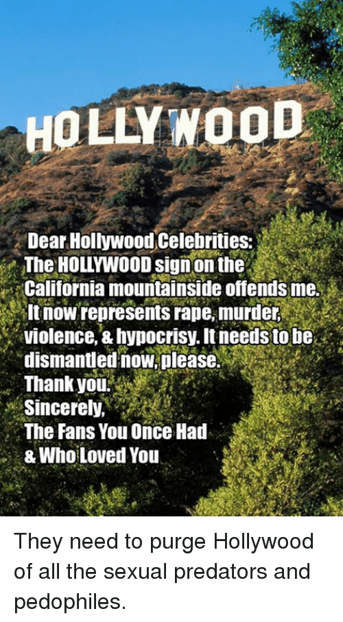 Memes, Thank You, and California: HOLLYWOOD  Dear Hollywood Celebrities:  TheHOLLYWOOD signon the  California mountainside offends me.  It now represents rape, murder  violence, &hvnocrisy. It needs to ne  dismantled now, please.  Thank you?  Sincerely,  The Fans You Once Had  & Who Loved You They need to purge Hollywood of all the sexual predators and pedophiles.