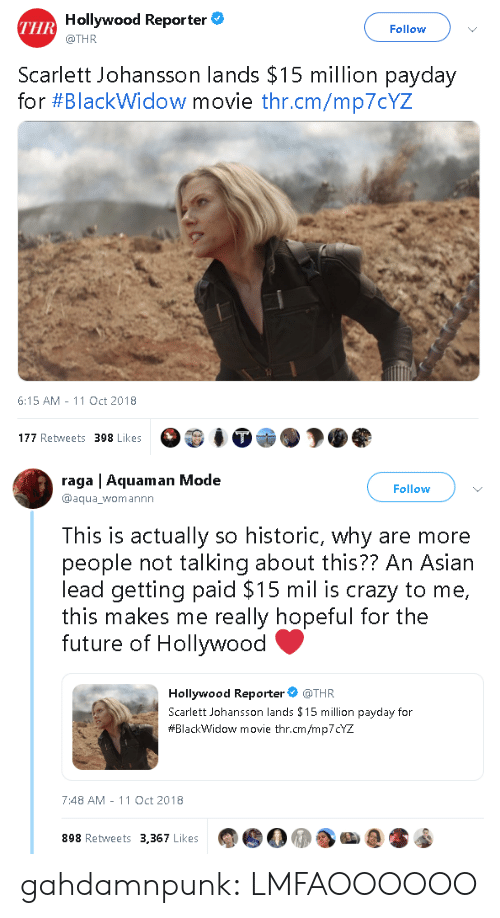 scarlett johansson: Hollywood Reporter  @THR  THR  Follow  Scarlett Johansson lands $15 million payday  for #Blackw.dow movie thr.cm/mp70YZ  6:15 AM-11 Oct 2018  177 Retweets 398 Likes   raga | Aquaman Mode  @aqua_womannn  Follow  This is actually so historic, why are more  people not talking about this?? An Asiarn  lead getting paid $15 mil is crazy to me,  this makes me really hopeful for the  future of Hollywood  Hollywood Reporter @THR  Scarlett Johansson lands $15 million payday for  #BlackWidow movie thr.cm/mp7CYZ  7:48 AM -11 Oct 2018  898 Retweets 3,367 Likes gahdamnpunk:  LMFAOOOOOO