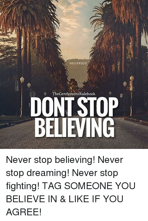 Don't Stop Believing, Memes, and Tag Someone: HOLLYWOOD  TheGentlemensRulebook  DONT STOP  BELIEVING Never stop believing! Never stop dreaming! Never stop fighting! TAG SOMEONE YOU BELIEVE IN & LIKE IF YOU AGREE!