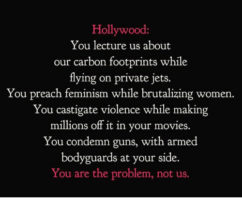 Feminism, Guns, and Movies: Hollywood  You lecture us about  our carbon footprints while  tlying on private jets.  You preach feminism while brutalizing women.  You castigate violence while making  millions off it in your movies.  You condemn guns, with armed  bodyguards at your side.  You are the problem, not us.