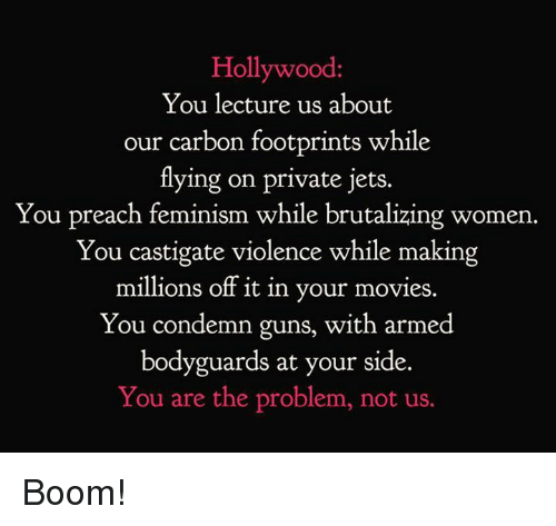 Feminism, Guns, and Memes: Hollywood  You lecture us about  our carbon footprints while  tlying on private jets.  You preach feminism while brutalizing women.  You castigate violence while making  millions off it in your movies.  You condemn guns, with armed  bodyguards at your side.  You are the problem, not us. Boom!