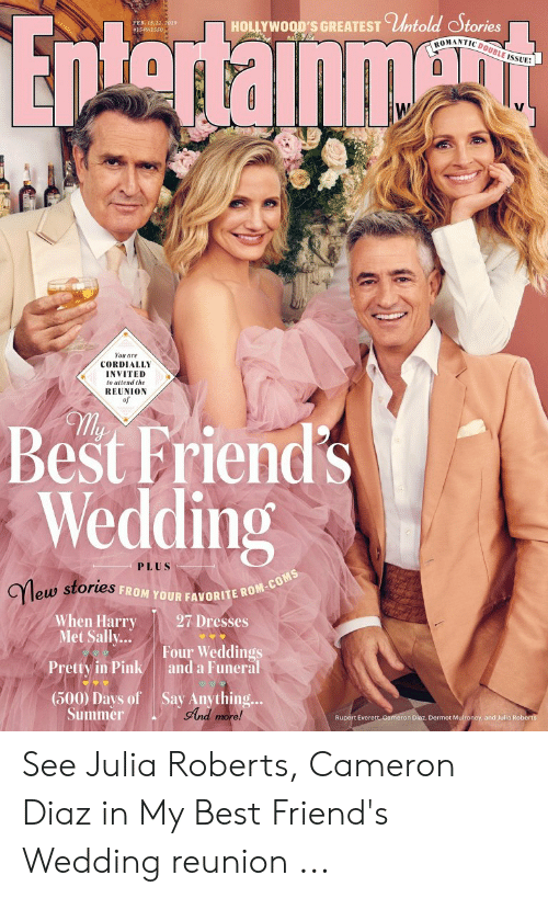 dermot mulroney: -HOLLYWOOD'S GREATEST Cİhtold oStories  PER. 15/22,  #1S49/15  50 19  NTIC DOUBLE ISSUE  You are  CORDIALLY  INVITED  to attend the  REUNION  illy  Best Friends  Wedding  PLUS  Ylew  FROM YOUR FAVORITE R  eus stories  27 Dresses  When Harry  Met Sally...  Pretty in Pink  (500) Days of  Four Weddings  and a Funeral  Say Anything...  gAnd  Dermot Mulroney  and Julia Rob  n Diaz,  Summer  Rupert Ever See Julia Roberts, Cameron Diaz in My Best Friend's Wedding reunion ...