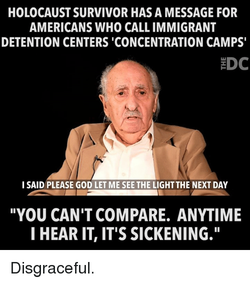 """concentration camps: HOLOCAUST SURVIVOR HAS A MESSAGE FOR  AMERICANS WHO CALL IMMIGRANT  DETENTION CENTERS 'CONCENTRATION CAMPS  EDC  I SAID PLEASE GOD LET ME SEE THE LIGHT THE NEXT DAY  """"YOU CAN'T COMPARE. ANYTIME  I HEAR IT, IT'S SICKENING."""" Disgraceful."""