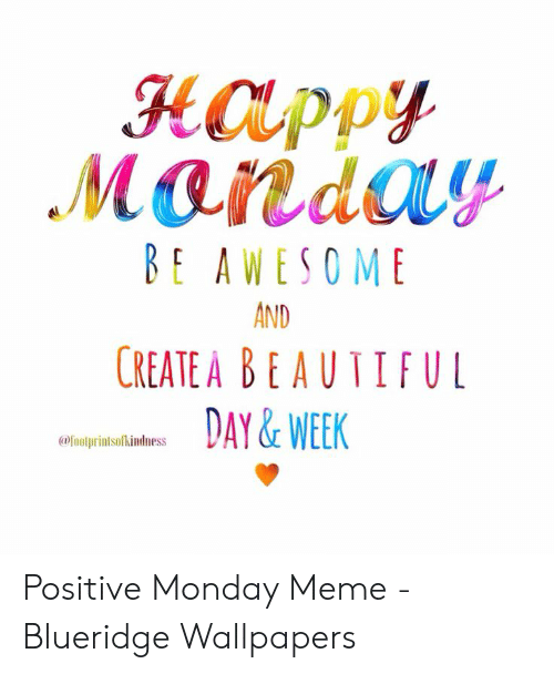 Positive Monday: HOLppy  BE AWESO ME  AND  CREATE A B E AUTIFUL  DAY & WEEK  afoolprintsolkindness Positive Monday Meme - Blueridge Wallpapers