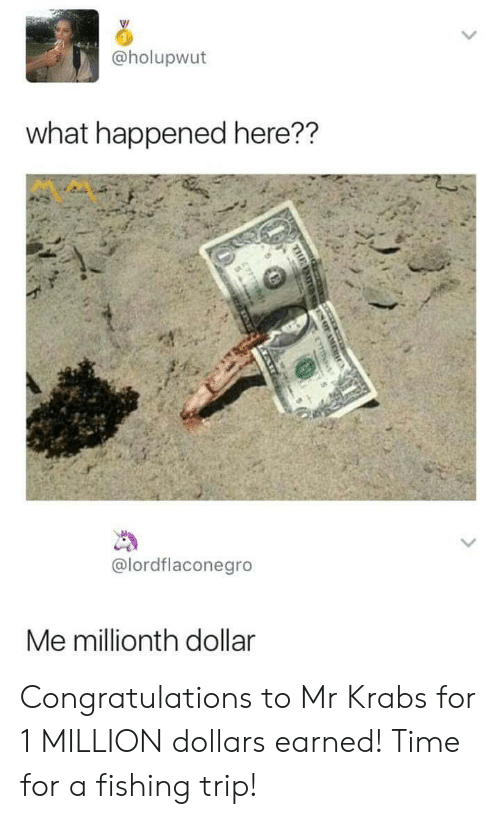 Mr. Krabs: @holupwut  what happened here??  @lordflaconegro  Me millionth dollar Congratulations to Mr Krabs for 1 MILLION dollars earned! Time for a fishing trip!