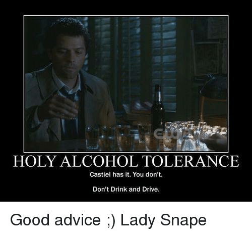 drinking and driving: HOLY ALCOHOL TOLERANCE  Castiel has it. You don't.  Don't Drink and Drive. Good advice ;)  Lady Snape