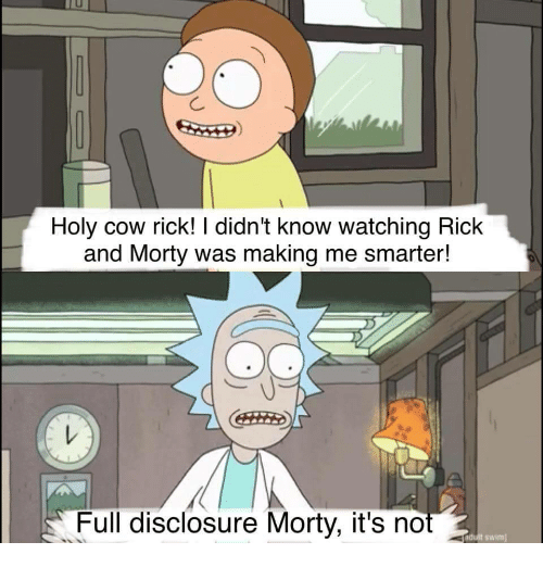 disclosure: Holy cow rick! I didn't know watching Rick  and Morty was making me smarter!  Full disclosure Morty, it's not  ndult swim