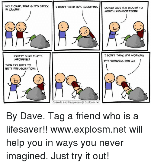 Impossibility: HOLY CRAP, THAT GUY'S STUCK.  I DON'T THINK HE'S BREATHING  GIVE To  QUICK! HIM MOUTH IN CEMENT!  MOUTH RESUSCITATION!  I DON'T THINK IT S WORKING  PRETTY SURE THAT'S  IMPOSSIBLE  IT'S WORKING FOR ME  THEN TRY BUTT TO  BUTT RESUSCITATION!  Cyanide and Happiness Explosm.net By Dave. Tag a friend who is a lifesaver!!⠀ www.explosm.net will help you in ways you never imagined. Just try it out!