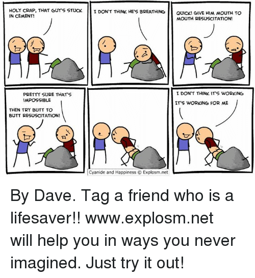 Impossibility: HOLY CRAP, THAT GUY'S STUCK I DON'T THINK HE'S BREATHING  QUICK! GIVE HIM MOUTH TO  IN CEMENT!  MOUTH RESUSCITATION!  I DON'T THINK IT'S WORKING  PRETTY SURE THAT'S  IMPOSSIBLE  IT'S WORKING FOR ME  THEN TRY BUTT TO  BUTT RESUSCITATION!  Cyanide and Happiness O Explosm.net By Dave. Tag a friend who is a lifesaver!!⠀ www.explosm.net will help you in ways you never imagined. Just try it out!