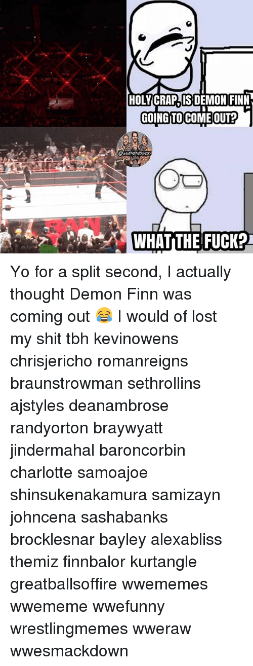 Finn, Memes, and Shit: HOLY CRAPJIS DEMON FINN  GOING TO COME OUT? Yo for a split second, I actually thought Demon Finn was coming out 😂 I would of lost my shit tbh kevinowens chrisjericho romanreigns braunstrowman sethrollins ajstyles deanambrose randyorton braywyatt jindermahal baroncorbin charlotte samoajoe shinsukenakamura samizayn johncena sashabanks brocklesnar bayley alexabliss themiz finnbalor kurtangle greatballsoffire wwememes wwememe wwefunny wrestlingmemes wweraw wwesmackdown