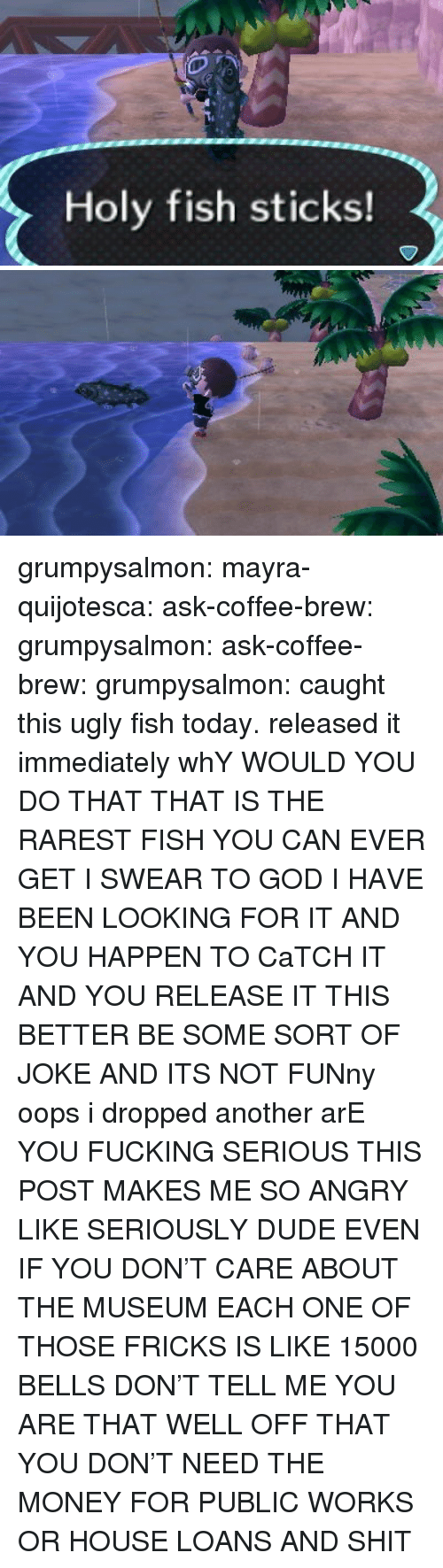 Its Not Funny: Holy fish sticks! grumpysalmon:  mayra-quijotesca:  ask-coffee-brew:  grumpysalmon:  ask-coffee-brew:  grumpysalmon:  caught this ugly fish today. released it immediately  whY WOULD YOU DO THAT THAT IS THE RAREST FISH YOU CAN EVER GET I SWEAR TO GOD I HAVE BEEN LOOKING FOR IT AND YOU HAPPEN TO CaTCH IT AND YOU RELEASE IT THIS BETTER BE SOME SORT OF JOKE AND ITS NOT FUNny   oops i dropped another  arE YOU FUCKING SERIOUS  THIS POST MAKES ME SO ANGRY LIKE SERIOUSLY DUDE EVEN IF YOU DON'T CARE ABOUT THE MUSEUM EACH ONE OF THOSE FRICKS IS LIKE 15000 BELLS DON'T TELL ME YOU ARE THAT WELL OFF THAT YOU DON'T NEED THE MONEY FOR PUBLIC WORKS OR HOUSE LOANS AND SHIT
