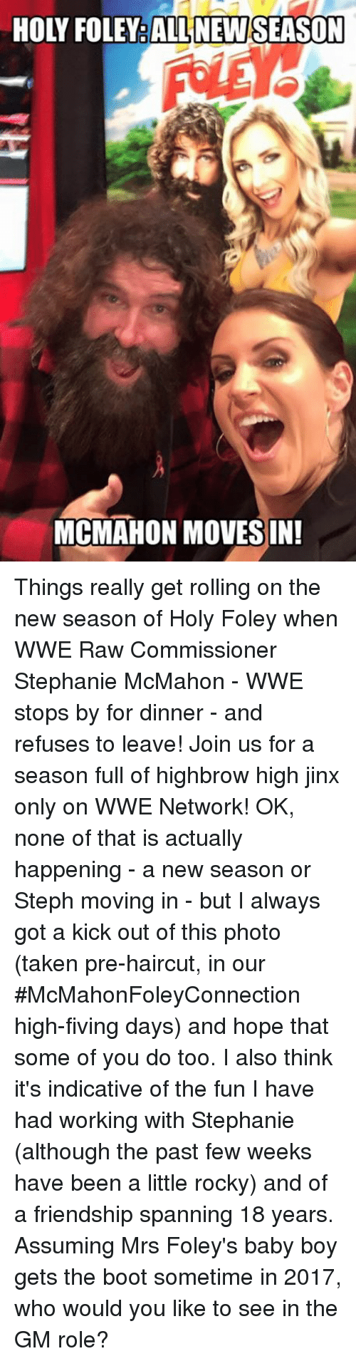 Memes, 🤖, and Jinx: HOLY FOLEY ALL NEW SEASON  MCMAHON MOVES IN! Things really get rolling on the new season of Holy Foley when WWE Raw Commissioner Stephanie McMahon - WWE stops by for dinner - and refuses to leave! Join us for a season full of highbrow high jinx only on WWE Network!  OK, none of that is actually happening - a new season or Steph moving in - but I always got a kick out of this photo (taken pre-haircut, in our #McMahonFoleyConnection high-fiving days) and hope that some of you do too. I also think it's indicative of the fun I have had working with Stephanie (although the past few weeks have been a little rocky) and of a friendship spanning 18 years.   Assuming Mrs Foley's baby boy gets the boot sometime in 2017, who would you like to see in the GM role?