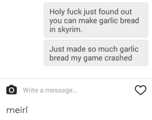 Garlic Bread: Holy fuck just found out  you can make garlic bread  in skyrim  Just made so much garlic  bread my game crashed  OWrite a message.. meirl