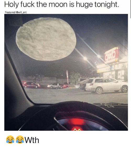 Memes, Fuck, and Moon: Holy fuck the moon is huge tonight.  Featured @will ent 😂😂Wth
