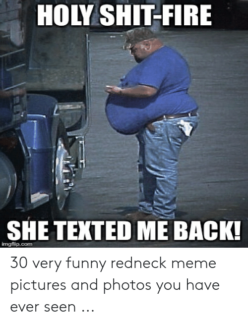 Funny Redneck: HOLY SHIT-FIRE  SHE TEXTED ME BACK  imgflip.com 30 very funny redneck meme pictures and photos you have ever seen ...
