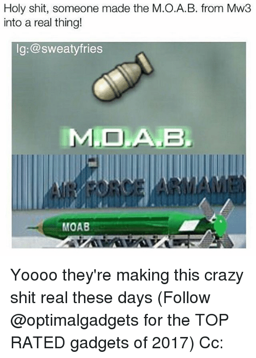 Crazy, Memes, and Shit: Holy shit, someone made the M.O.A.B. from Mw3  into a real thing!  lg:@sweatyfries  IMIDLANB.  MOAB Yoooo they're making this crazy shit real these days (Follow @optimalgadgets for the TOP RATED gadgets of 2017) Cc: