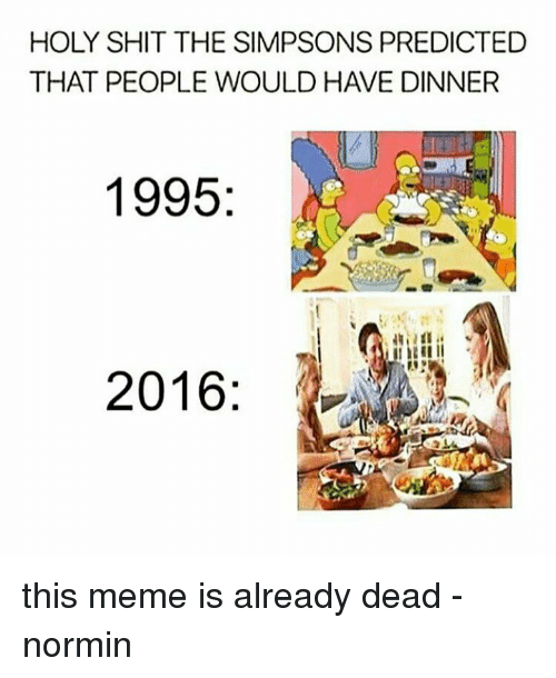 Memes, The Simpsons, and The Simpsons: HOLY SHIT THE SIMPSONS PREDICTED  THAT PEOPLE WOULD HAVE DINNER  1995  2016 this meme is already dead  -normin