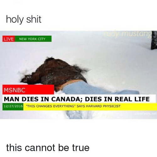 "This Changes Everything: holy shit  y mustang  LIVE  NEW YORK CITY  MSNBC  MAN DIES IN CANADA; DIES IN REAL LIFE  12/27/2016  THIS CHANGES EVERYTHING"" SAYS HARVARD PHYSICIST  net this cannot be true"