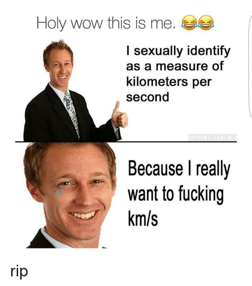 I Sexually Identify As A: Holy wow this is me.  I sexually identify  as a measure of  kilometers per  second  Because I really  want to fucking  km/s rip