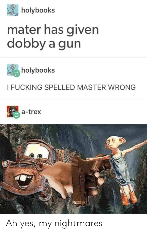 trex: holybooks  mater has given  dobby a gun  holybook:s  I FUCKING SPELLED MASTER WRONG  a-trex Ah yes, my nightmares