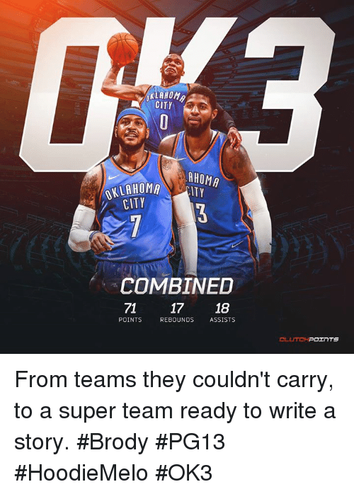 Nba, Super, and Team: HOMA  CITY  AHOMA  LAHOMA ITY  CITY  COMBINED  71 17  18  POINTS  REBOUNDS  ASSISTS From teams they couldn't carry, to a super team ready to write a story. #Brody #PG13 #HoodieMelo #OK3