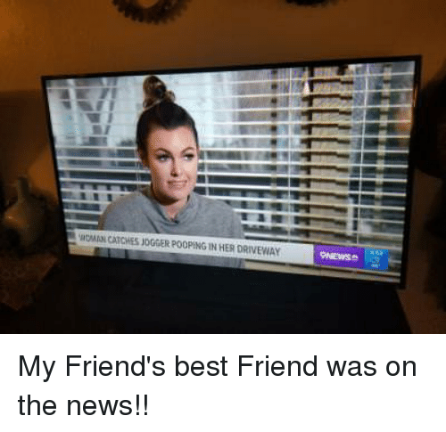 Friends Best Friend: HOMAN CATCHES JOGGER POOPENG IN HER DRIVEWAY My Friend's best Friend was on the news!!