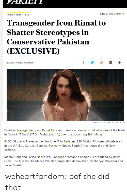 """Globalism: HOME>FILM>ASIA  JUNE 12,2018 5:24AM PT  Transgender Icon Rimal to  Shatter Stereotypes in  Conservative Pakistan  (EXCLUSIVE)  By Naman Ramachandran   CREDIT: COURTESY OF DAWN FILMS  Pakistani transgender icon, Rimal Ali is set to make a cinematic debut as one of the leads  in """"Love in 7 Days"""" (""""7 Din Mohabbat In"""") over the upcoming Eid holiday.  IMGC Global will release the film June 15 in Pakistan. B4U Motion Pictures will release it  in the U.A.E., U.K., U.S., Canada, Germany, Spain, South Africa, Australia and New  Zealand  Meenu Gaur and Farjad Nabi's Urdu-language romantic comedy is produced by Dawn  Films. The film also headlines Pakistani superstar Mahira Khan, Sheheryar Munawar and  Javed Sheikh. weheartfandom: oof she did that"""
