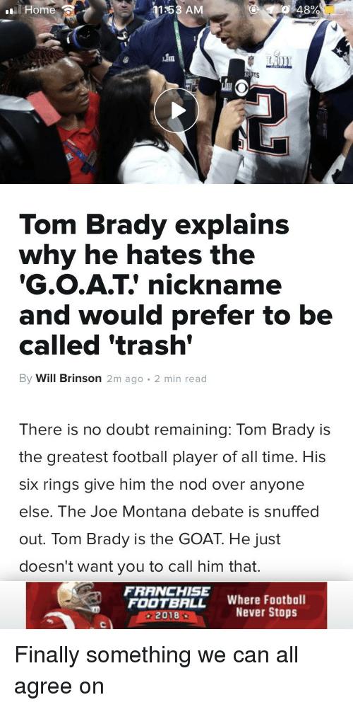 Joe Montana: Home  1153 AM  0348%  LA  Tom Brady explains  why he hates the  G.O.A.T' nickname  and would prefer to be  called 'trash  By Will Brinson 2m ago . 2 min read  There is no doubt remaining: Tom Brady is  the greatest football player of all time. Hi:s  six rings give him the nod over anyone  else. The Joe Montana debate is snuffed  out. Tom Brady is the GOAT. He just  doesn't want you to call him that.  FRANCHISE  FOOTBALL Where Football  2018 .  Never Stops