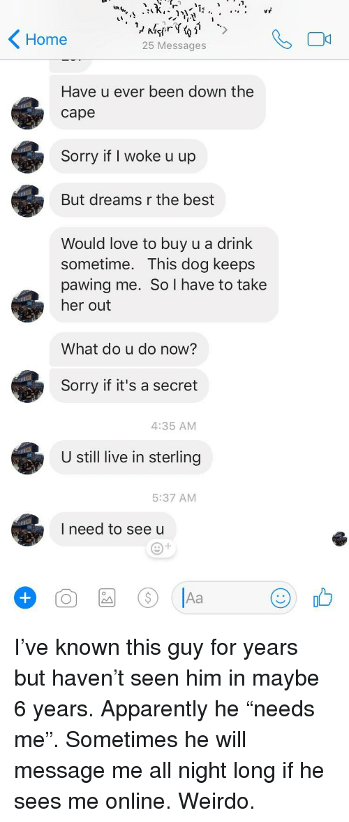 Apparently, Love, and Sorry: Home  25 Messages  Have u ever been down the  cape  Sorry if I woke u up  But dreams r the best  Would love to buy u a drink  sometime. This dog keeps  pawing me. So I have to take  her out  What do u do now?  Sorry if it's a secret  4:35 AM  U still live in sterling  5:37 AM  I need to see u