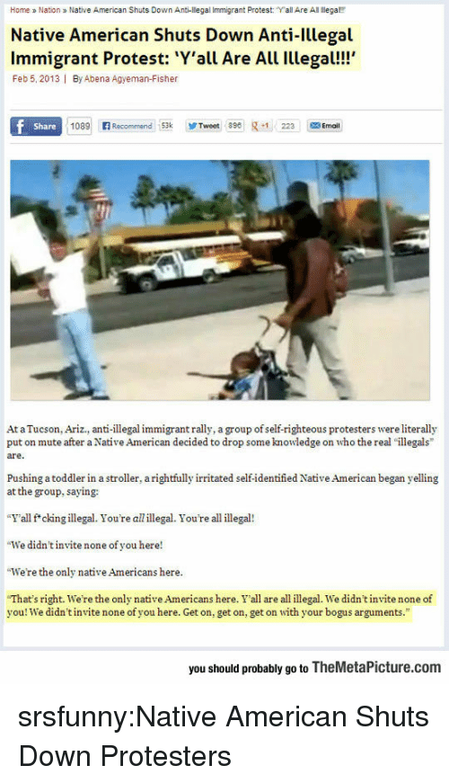 "fisher: Home a Nation Native American Shuts Down Anti-llegal Immigrant Protest: ""Yall Are All ega  Native American Shuts Down Anti-Illegal  Immigrant Protest: Y'all Are All Illegal!!  Feb 5, 2013 I By Abena Agyeman-Fisher  Share  1089 Recommend 53kTweet 89223 Ema  At a Tucson, Ariz., anti-illegal immigrant rally, a group of self-righteous protesters were literally  put on mute after a Native American decided to drop some knowledge on who the real ""illegals  are.  Pushing a toddler in a stroller, a rightfully irritated self-identified Native American began yelling  at the group, saying:  ""Y'all f*ckingillegal. You're allillegal. You're all illegal!  We didn't invite none of you here!  We're the only native Americans here  ""That's right, we're the only native Americans here. Y'all are all illegal. we didn't nite none of  you! We didn't invite none of you here. Get on, get on, get on with your bogus arguments.""  you should probably go to TheMetaPicture.com srsfunny:Native American Shuts Down Protesters"