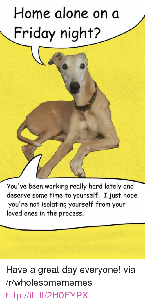 """Being Alone, Friday, and Home Alone: Home alone on a  Friday night?  You've been working really hard lately and  deserve some time to yourself. I just hope  you're not isolating yourself from your  loved ones in the process. <p>Have a great day everyone! via /r/wholesomememes <a href=""""http://ift.tt/2H0FYPX"""">http://ift.tt/2H0FYPX</a></p>"""