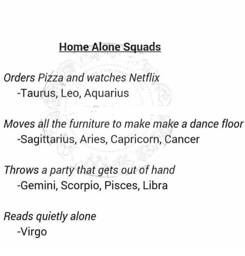 Being Alone, Home Alone, and Netflix: Home Alone Squads  Orders Pizza and watches Netflix  -Taurus, Leo, Aquarius  Moves all the furniture to make make a dance floor  -Sagittarius, Aries, Capricorn, Cancer  Throws a party that gets out of hand  -Gemini, Scorpio, Pisces, Libra  Reads quietly alone  -Virgo
