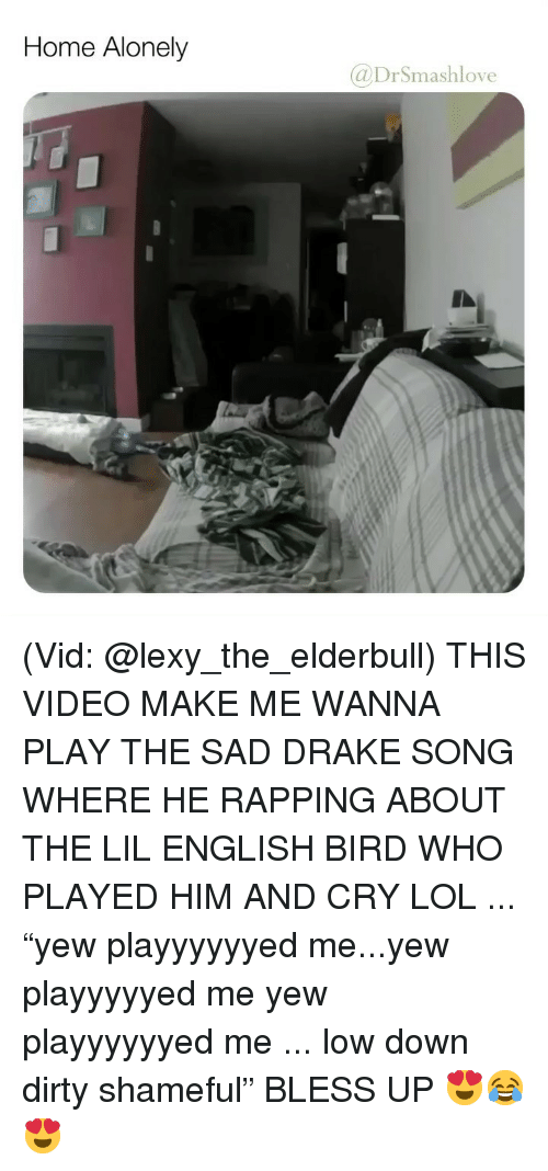 """Video Make: Home Alonely  @DrSmashlove (Vid: @lexy_the_elderbull) THIS VIDEO MAKE ME WANNA PLAY THE SAD DRAKE SONG WHERE HE RAPPING ABOUT THE LIL ENGLISH BIRD WHO PLAYED HIM AND CRY LOL ... """"yew playyyyyyed me...yew playyyyyed me yew playyyyyyed me ... low down dirty shameful"""" BLESS UP 😍😂😍"""