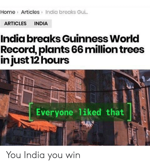 guinness: Home Articles India breaks Gu..  ARTICLES INDIA  India breaks Guinness World  Record, plants 66 million trees  injust 12 hours  Everyone liked that You India you win
